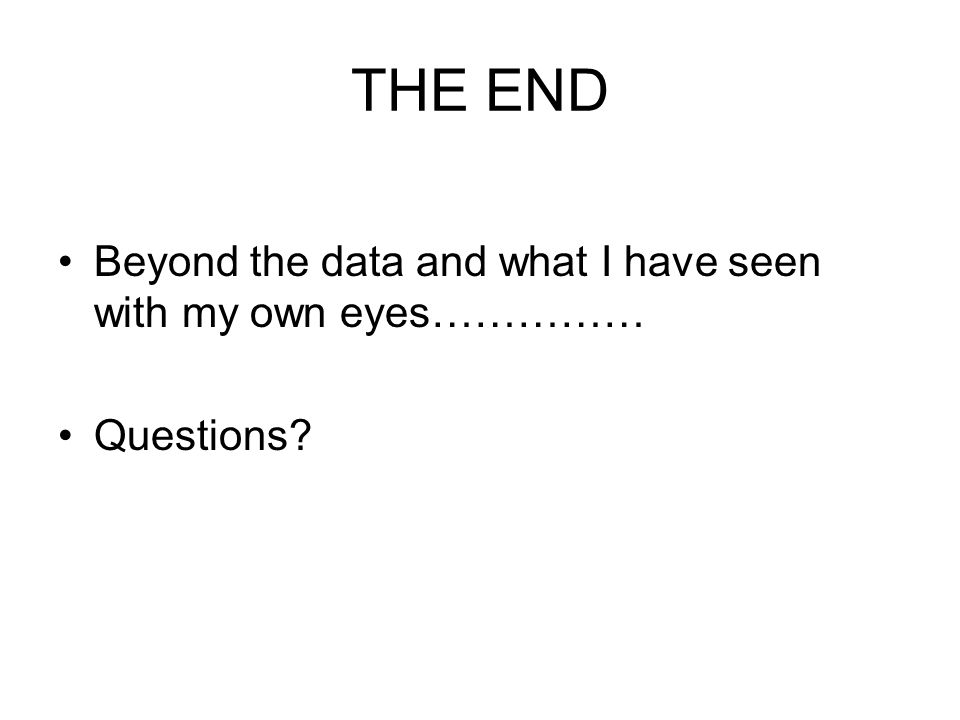 THE END Beyond the data and what I have seen with my own eyes…………… Questions