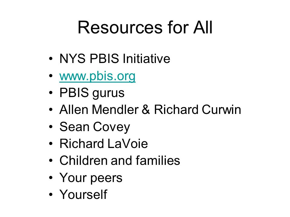 Resources for All NYS PBIS Initiative www.pbis.org PBIS gurus Allen Mendler & Richard Curwin Sean Covey Richard LaVoie Children and families Your peers Yourself