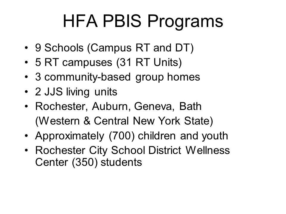 HFA PBIS Programs 9 Schools (Campus RT and DT) 5 RT campuses (31 RT Units) 3 community-based group homes 2 JJS living units Rochester, Auburn, Geneva, Bath (Western & Central New York State) Approximately (700) children and youth Rochester City School District Wellness Center (350) students