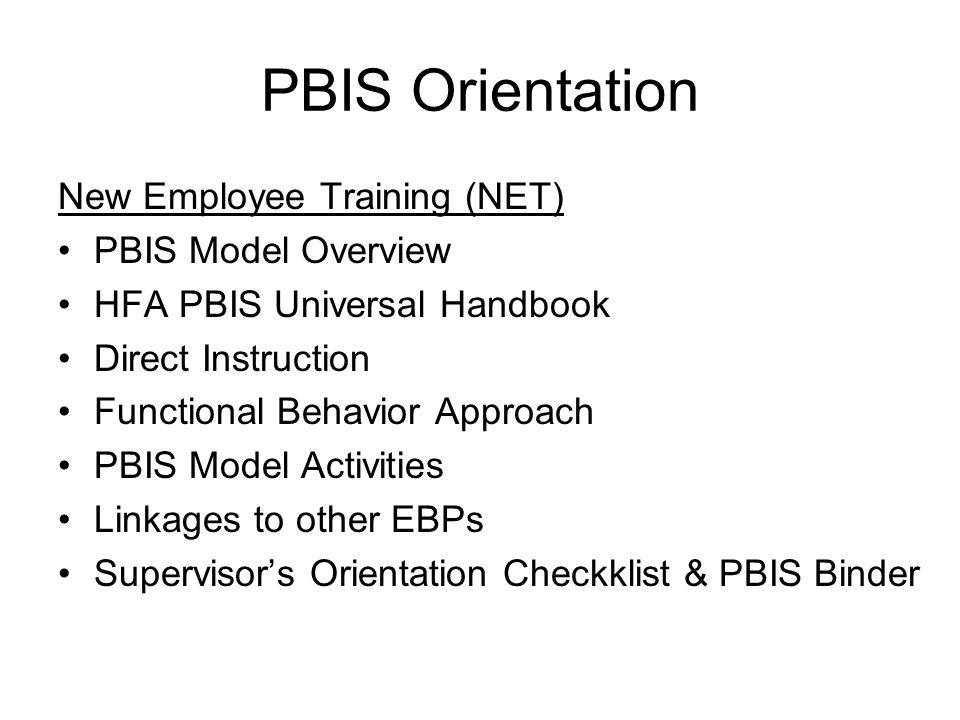 PBIS Orientation New Employee Training (NET) PBIS Model Overview HFA PBIS Universal Handbook Direct Instruction Functional Behavior Approach PBIS Model Activities Linkages to other EBPs Supervisor's Orientation Checkklist & PBIS Binder