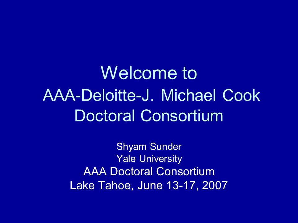 Welcome to AAA-Deloitte-J. Michael Cook Doctoral Consortium Shyam Sunder Yale University AAA Doctoral Consortium Lake Tahoe, June 13-17, 2007