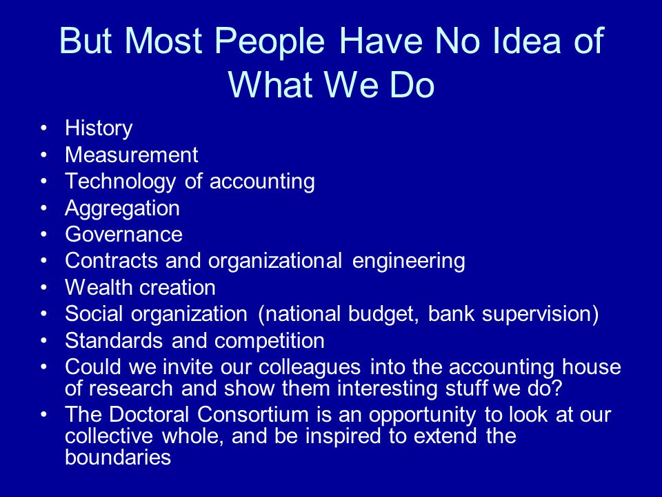 But Most People Have No Idea of What We Do History Measurement Technology of accounting Aggregation Governance Contracts and organizational engineerin