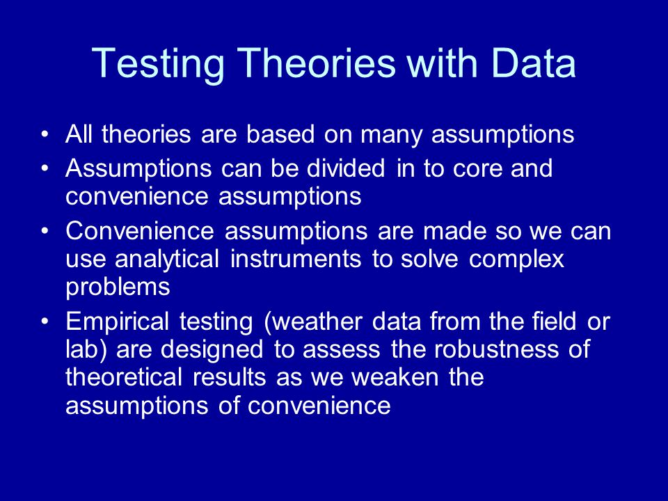 Testing Theories with Data All theories are based on many assumptions Assumptions can be divided in to core and convenience assumptions Convenience as