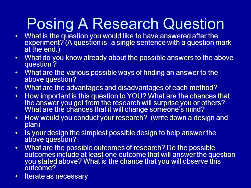 Posing A Research Question What is the question you would like to have answered after the experiment? (A question is a single sentence with a question