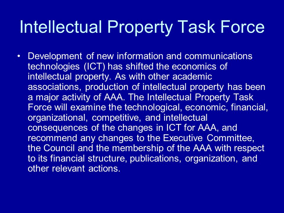 Intellectual Property Task Force Development of new information and communications technologies (ICT) has shifted the economics of intellectual proper