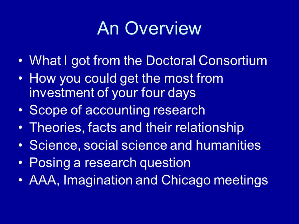 An Overview What I got from the Doctoral Consortium How you could get the most from investment of your four days Scope of accounting research Theories