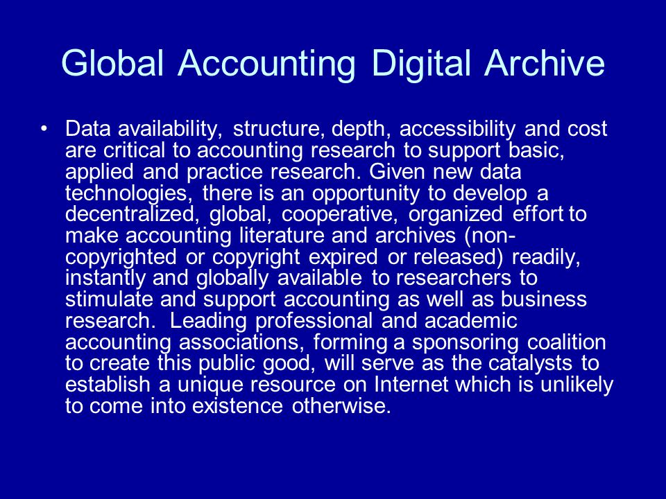 Global Accounting Digital Archive Data availability, structure, depth, accessibility and cost are critical to accounting research to support basic, ap