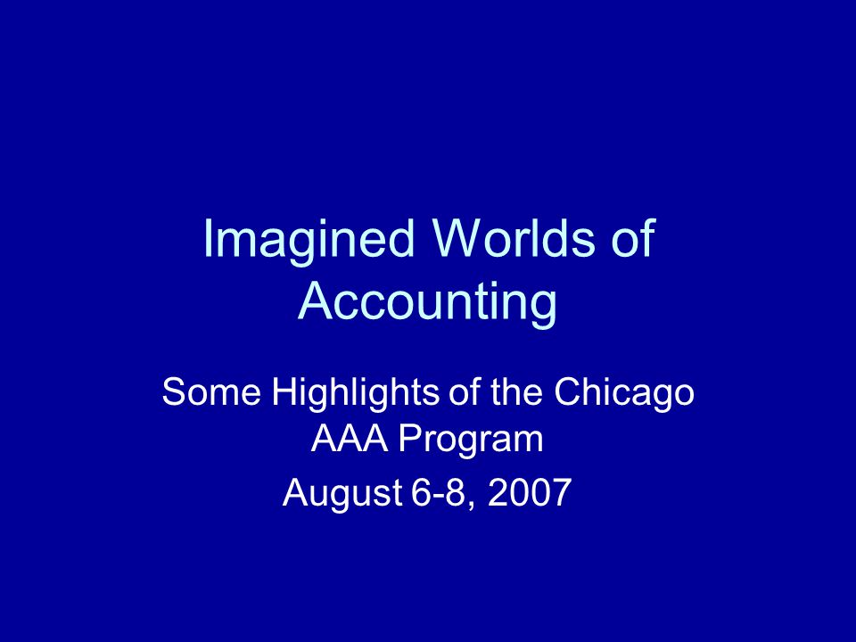 Imagined Worlds of Accounting Some Highlights of the Chicago AAA Program August 6-8, 2007