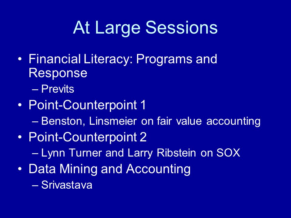 At Large Sessions Financial Literacy: Programs and Response –Previts Point-Counterpoint 1 –Benston, Linsmeier on fair value accounting Point-Counterpo