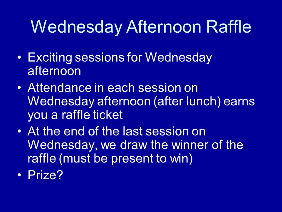 Wednesday Afternoon Raffle Exciting sessions for Wednesday afternoon Attendance in each session on Wednesday afternoon (after lunch) earns you a raffl