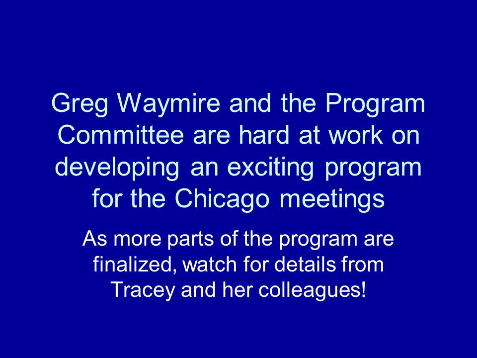 Greg Waymire and the Program Committee are hard at work on developing an exciting program for the Chicago meetings As more parts of the program are fi