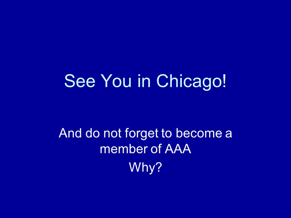See You in Chicago! And do not forget to become a member of AAA Why?