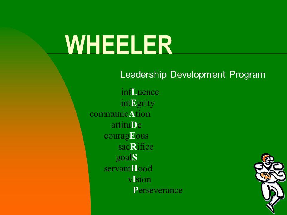 WHEELER Leadership Development Program infLuence intEgrity communicAtion attituDe couragEous sacRifice goalS servantHood vIsion Perseverance