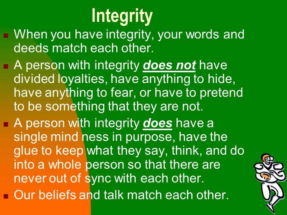 Integrity When you have integrity, your words and deeds match each other.