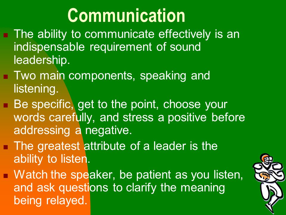 Communication The ability to communicate effectively is an indispensable requirement of sound leadership.