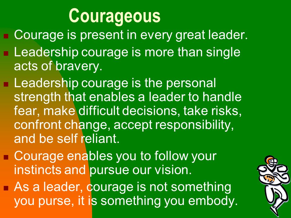 Courageous Courage is present in every great leader.