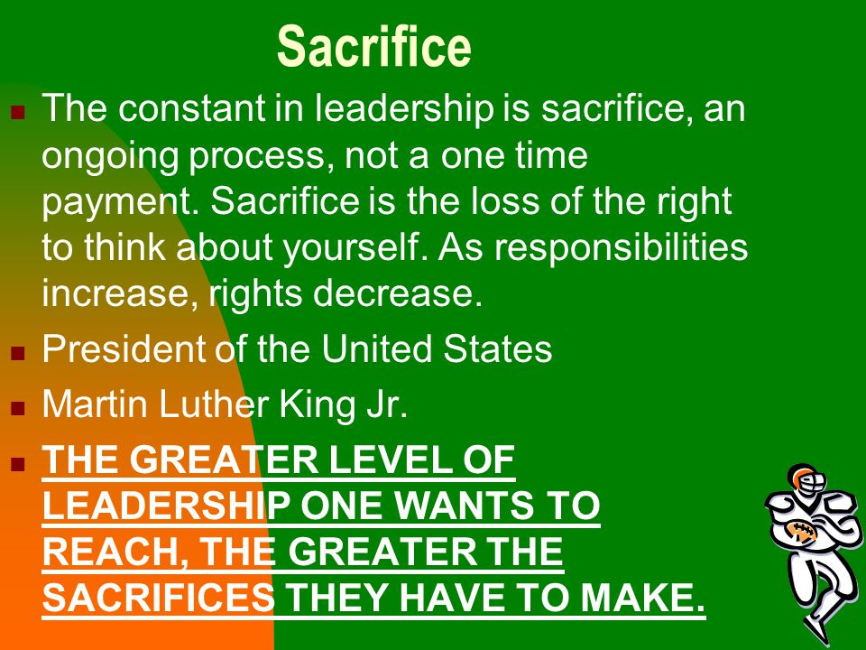 Sacrifice The constant in leadership is sacrifice, an ongoing process, not a one time payment. Sacrifice is the loss of the right to think about yours