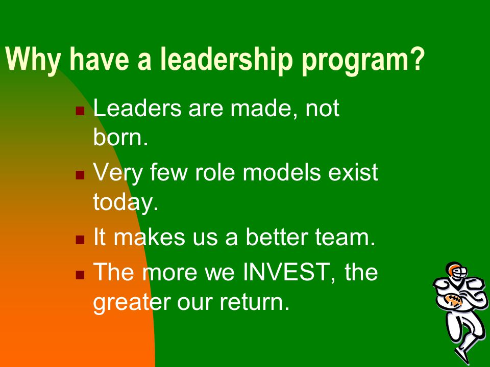 Why have a leadership program. Leaders are made, not born.