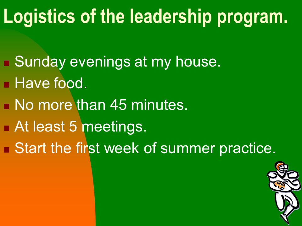 Logistics of the leadership program. Sunday evenings at my house. Have food. No more than 45 minutes. At least 5 meetings. Start the first week of sum