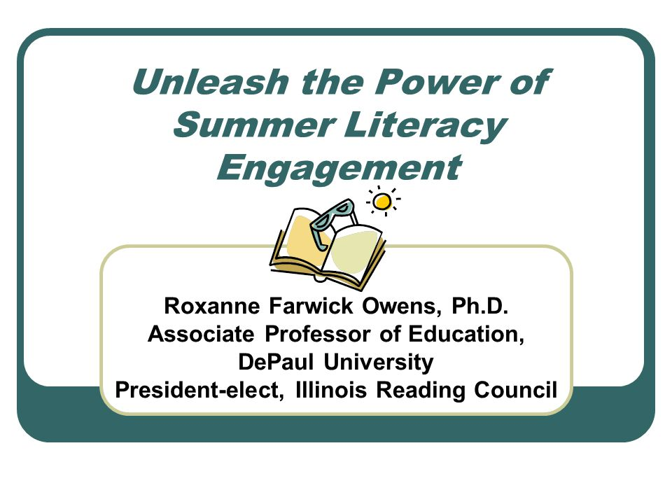 Unleash the Power of Summer Literacy Engagement Roxanne Farwick Owens, Ph.D.