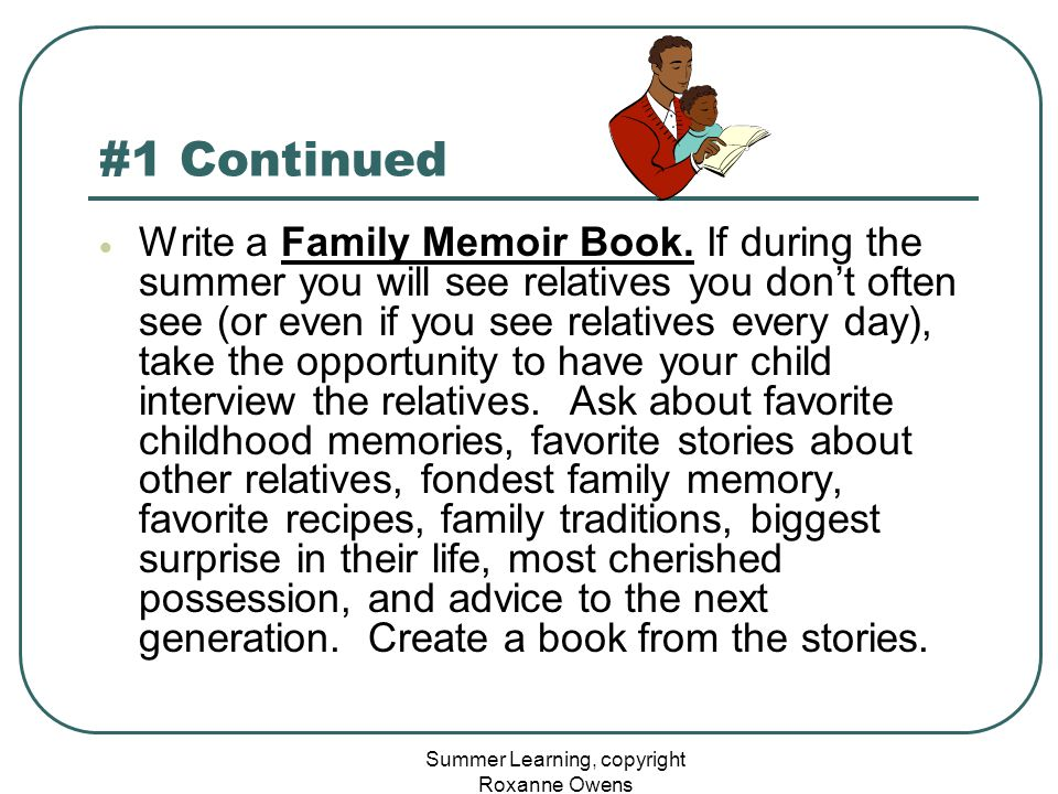 Summer Learning, copyright Roxanne Owens #1 Continued  Write a Family Memoir Book. If during the summer you will see relatives you don't often see (o