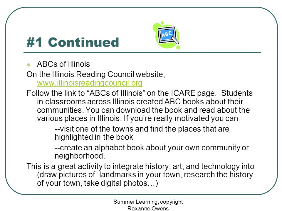 Summer Learning, copyright Roxanne Owens #1 Continued ABCs of Illinois On the Illinois Reading Council website, www.illinoisreadingcouncil.org www.illinoisreadingcouncil.org Follow the link to ABCs of Illinois on the ICARE page.