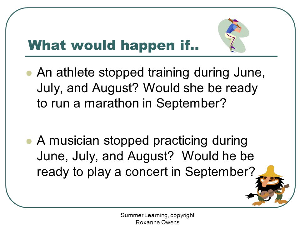 Summer Learning, copyright Roxanne Owens What would happen if.. An athlete stopped training during June, July, and August? Would she be ready to run a