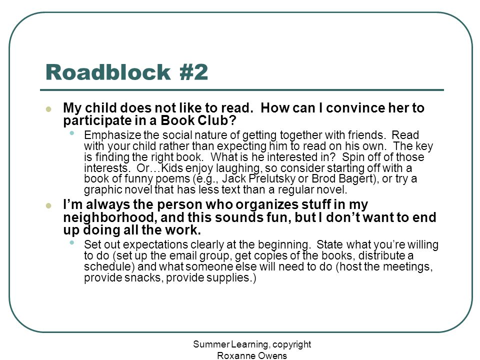 Summer Learning, copyright Roxanne Owens Roadblock #2 My child does not like to read. How can I convince her to participate in a Book Club? Emphasize