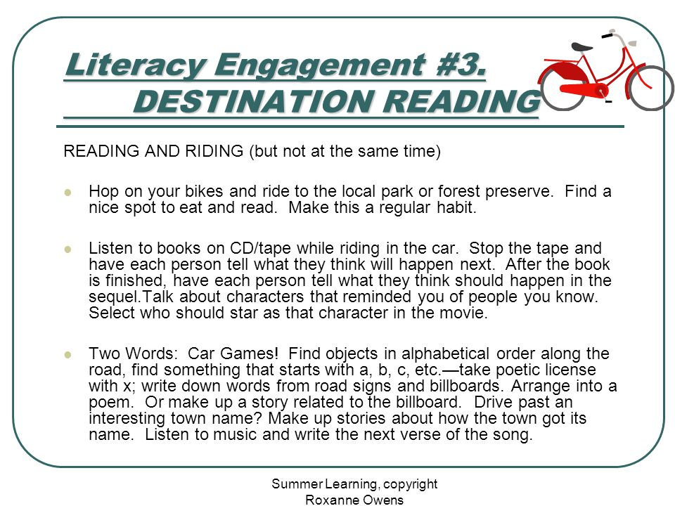 Summer Learning, copyright Roxanne Owens Literacy Engagement #3. DESTINATION READING READING AND RIDING (but not at the same time) Hop on your bikes a