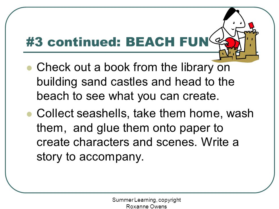 Summer Learning, copyright Roxanne Owens #3 continued: BEACH FUN Check out a book from the library on building sand castles and head to the beach to see what you can create.