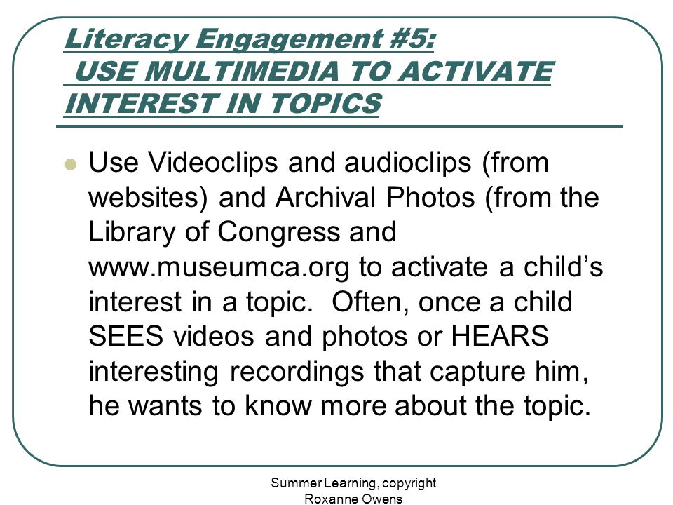 Summer Learning, copyright Roxanne Owens Literacy Engagement #5: USE MULTIMEDIA TO ACTIVATE INTEREST IN TOPICS Use Videoclips and audioclips (from web