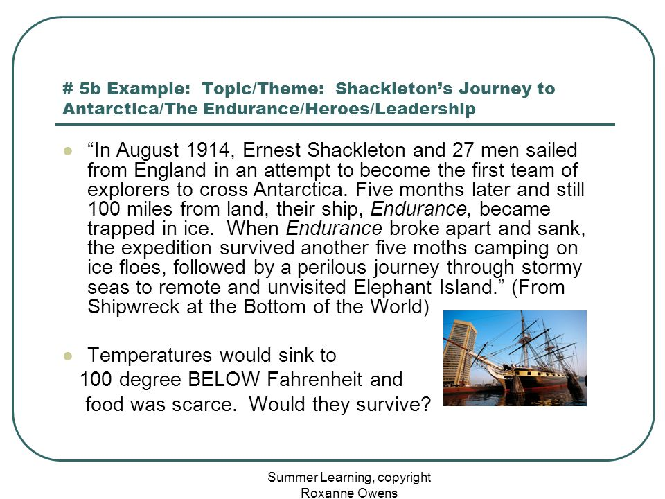 Summer Learning, copyright Roxanne Owens # 5b Example: Topic/Theme: Shackleton's Journey to Antarctica/The Endurance/Heroes/Leadership In August 1914, Ernest Shackleton and 27 men sailed from England in an attempt to become the first team of explorers to cross Antarctica.
