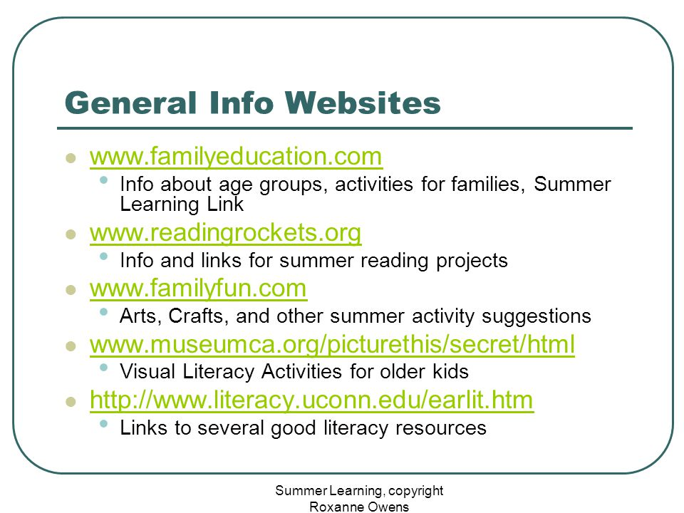Summer Learning, copyright Roxanne Owens General Info Websites www.familyeducation.com Info about age groups, activities for families, Summer Learning Link www.readingrockets.org Info and links for summer reading projects www.familyfun.com Arts, Crafts, and other summer activity suggestions www.museumca.org/picturethis/secret/html Visual Literacy Activities for older kids http://www.literacy.uconn.edu/earlit.htm Links to several good literacy resources