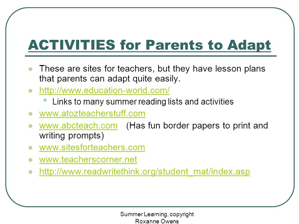 Summer Learning, copyright Roxanne Owens ACTIVITIES for Parents to Adapt These are sites for teachers, but they have lesson plans that parents can ada