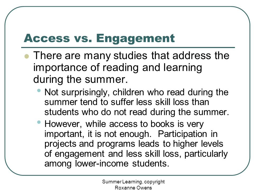 Summer Learning, copyright Roxanne Owens Access vs. Engagement There are many studies that address the importance of reading and learning during the s