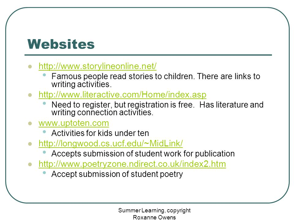 Summer Learning, copyright Roxanne Owens Websites http://www.storylineonline.net/ Famous people read stories to children. There are links to writing a