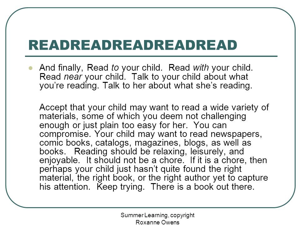 Summer Learning, copyright Roxanne Owens READREADREADREADREAD And finally, Read to your child. Read with your child. Read near your child. Talk to you