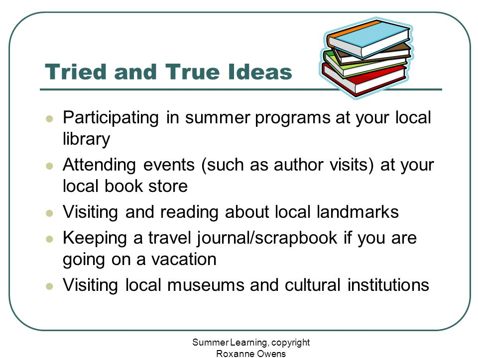 Summer Learning, copyright Roxanne Owens Tried and True Ideas Participating in summer programs at your local library Attending events (such as author visits) at your local book store Visiting and reading about local landmarks Keeping a travel journal/scrapbook if you are going on a vacation Visiting local museums and cultural institutions
