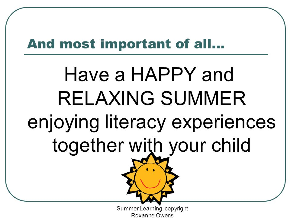 Summer Learning, copyright Roxanne Owens And most important of all… Have a HAPPY and RELAXING SUMMER enjoying literacy experiences together with your