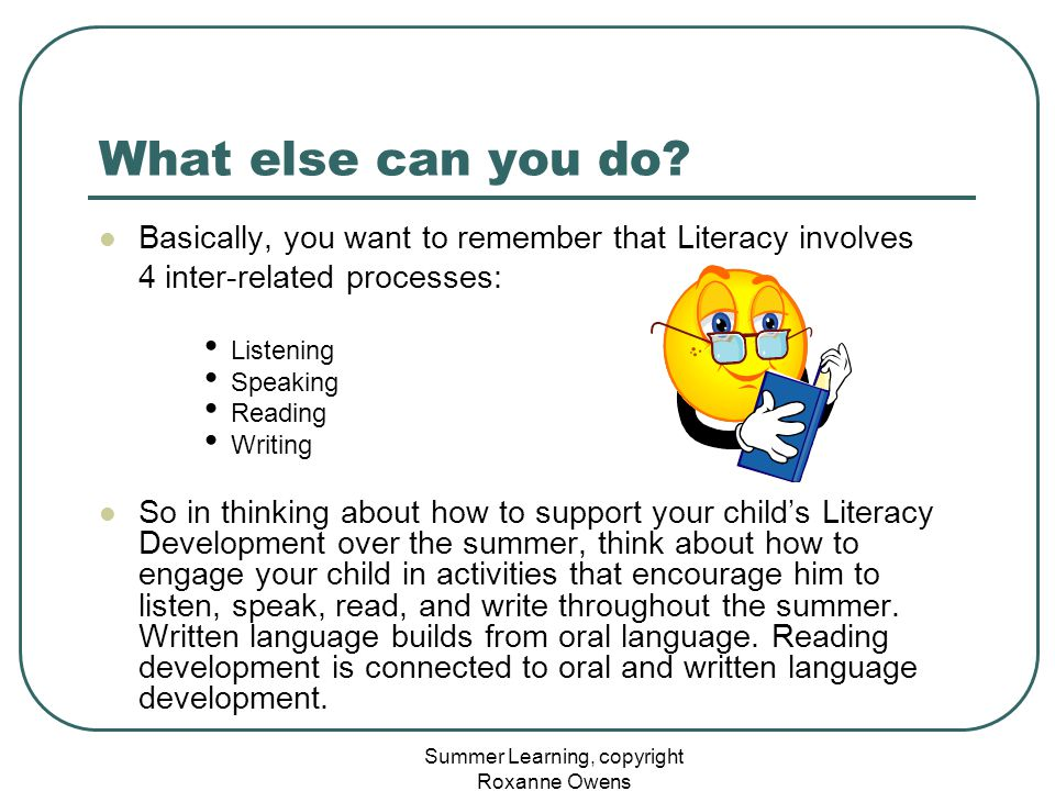 Summer Learning, copyright Roxanne Owens What else can you do? Basically, you want to remember that Literacy involves 4 inter-related processes: Liste