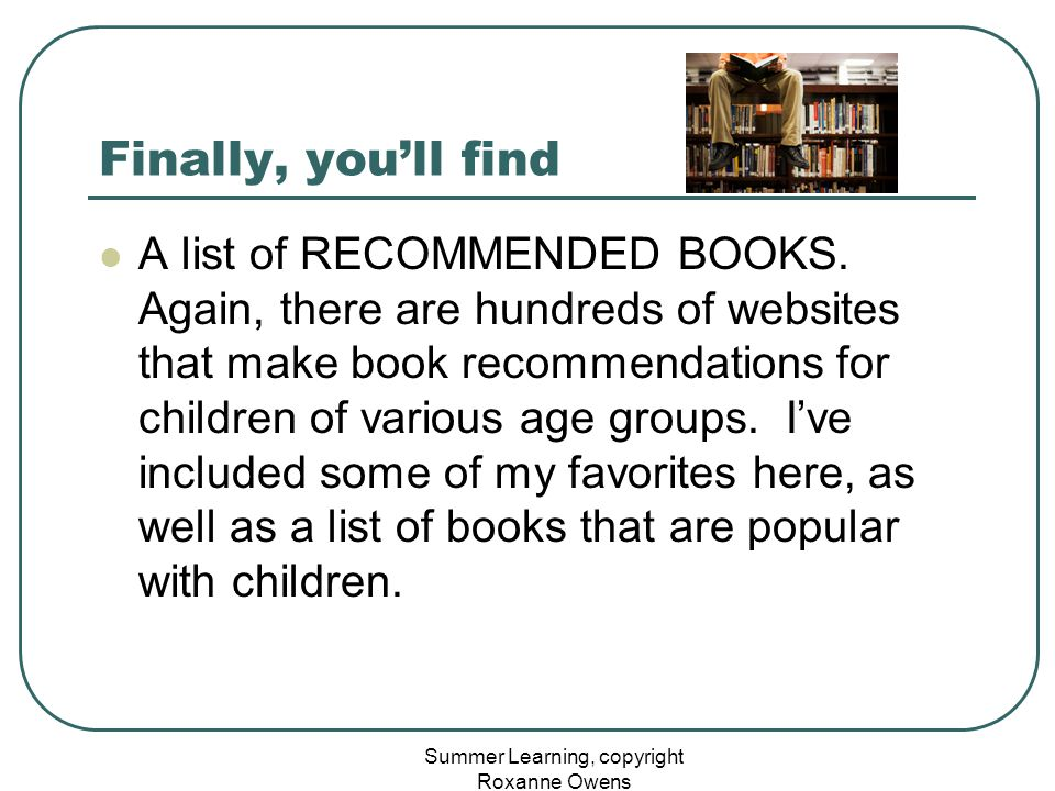 Summer Learning, copyright Roxanne Owens Finally, you'll find A list of RECOMMENDED BOOKS. Again, there are hundreds of websites that make book recomm
