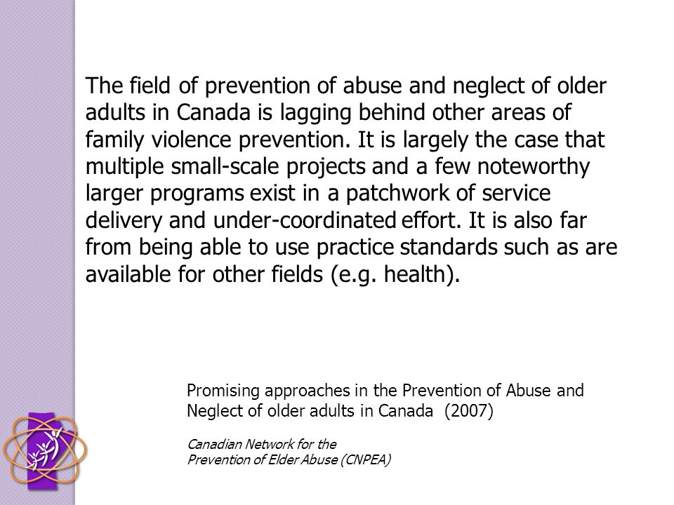 The field of prevention of abuse and neglect of older adults in Canada is lagging behind other areas of family violence prevention. It is largely the