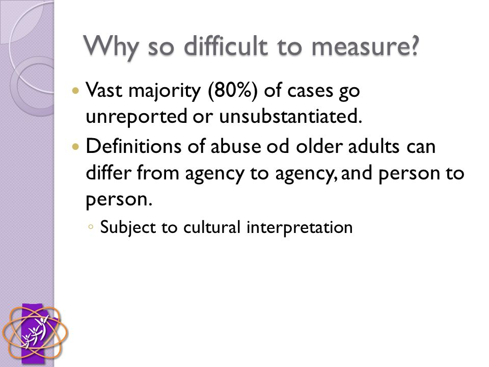 Why so difficult to measure? Vast majority (80%) of cases go unreported or unsubstantiated. Definitions of abuse od older adults can differ from agenc