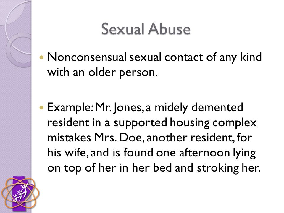 Sexual Abuse Nonconsensual sexual contact of any kind with an older person.