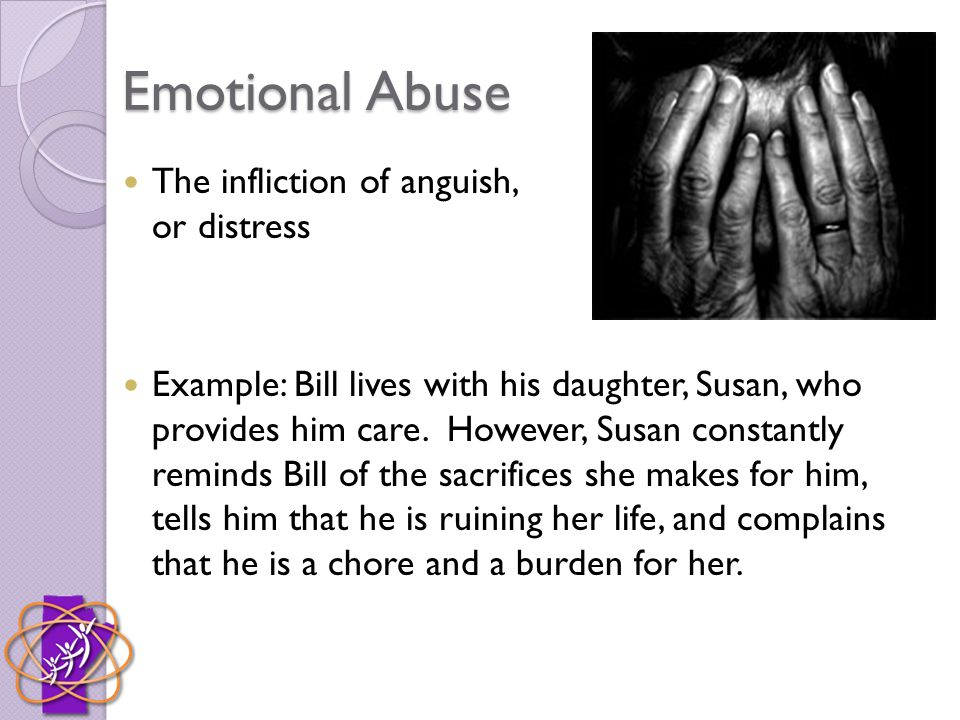 Emotional Abuse The infliction of anguish, pain, or distress Example: Bill lives with his daughter, Susan, who provides him care. However, Susan const