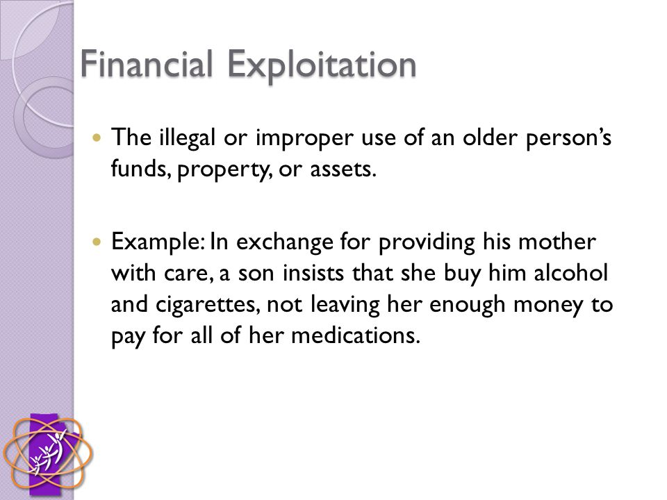 Financial Exploitation The illegal or improper use of an older person's funds, property, or assets. Example: In exchange for providing his mother with