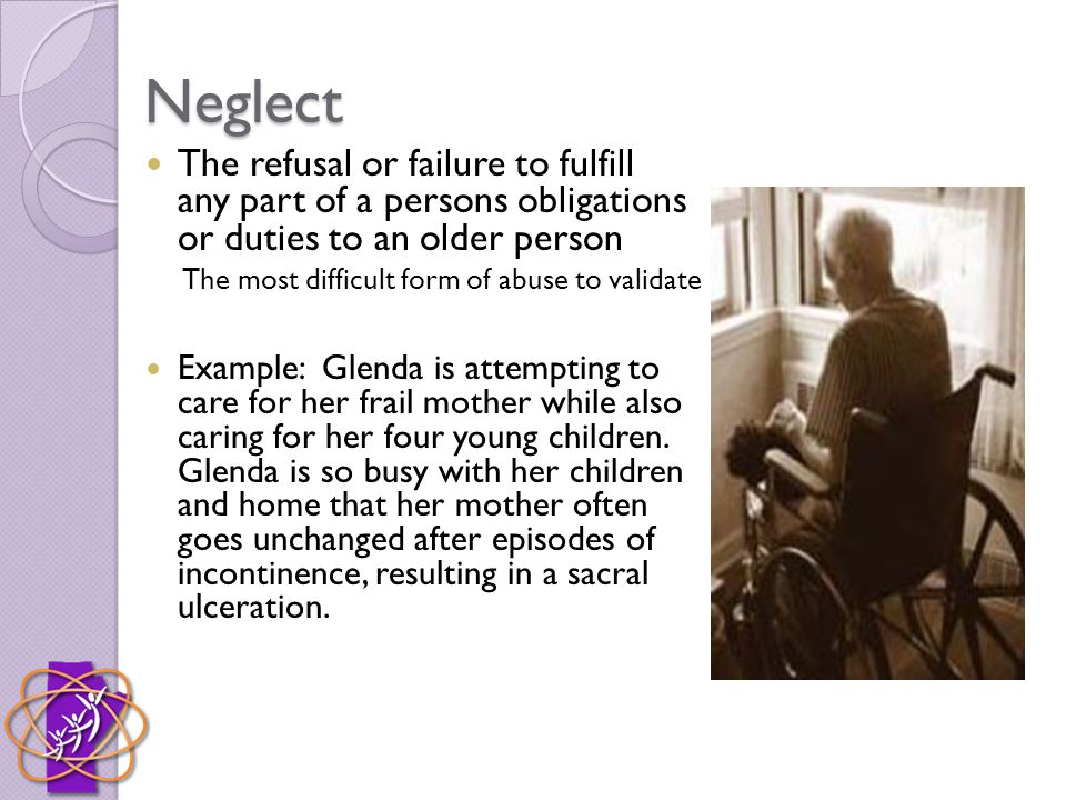 Neglect The refusal or failure to fulfill any part of a persons obligations or duties to an older person The most difficult form of abuse to validate