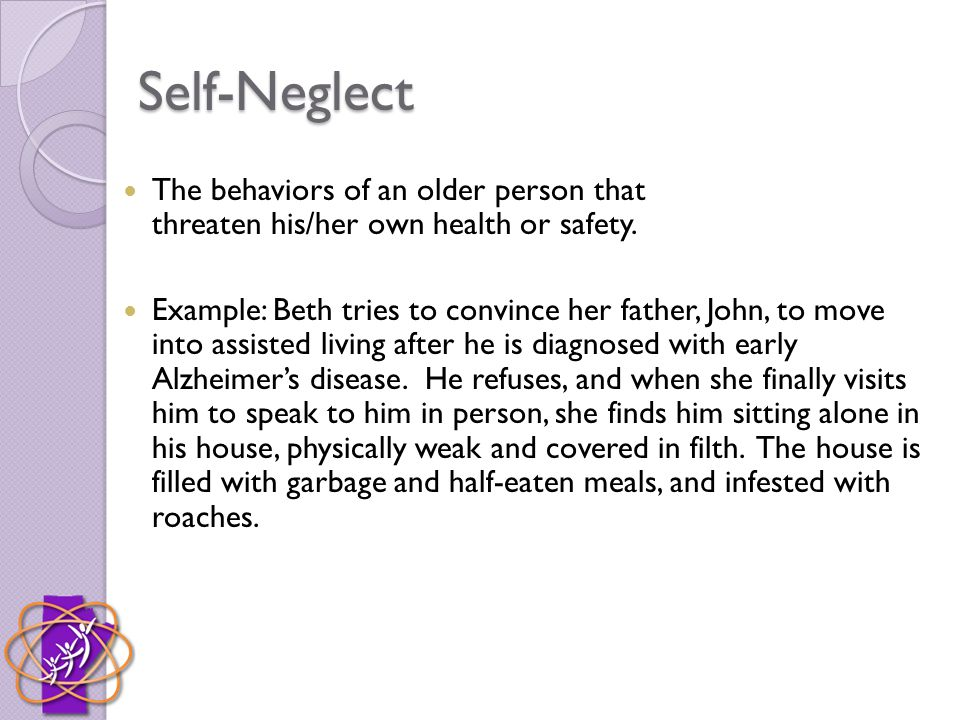 Self-Neglect The behaviors of an older person that threaten his/her own health or safety.