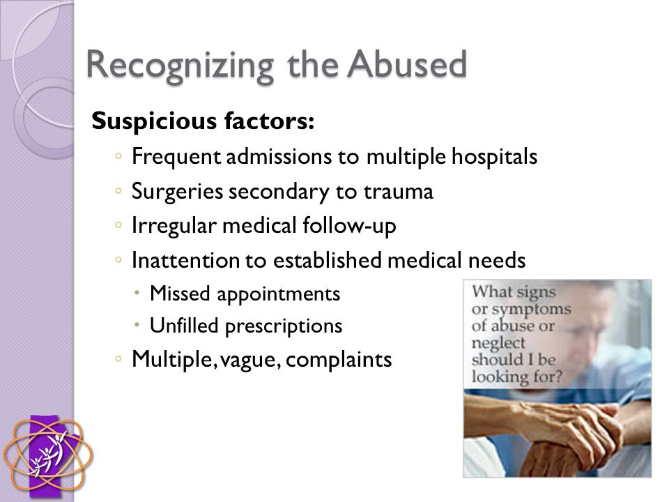 Recognizing the Abused Suspicious factors: ◦ Frequent admissions to multiple hospitals ◦ Surgeries secondary to trauma ◦ Irregular medical follow-up ◦