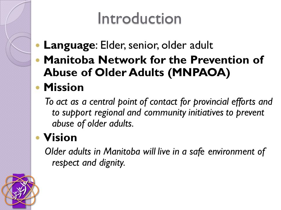 Introduction Language: Elder, senior, older adult Manitoba Network for the Prevention of Abuse of Older Adults (MNPAOA) Mission To act as a central point of contact for provincial efforts and to support regional and community initiatives to prevent abuse of older adults.